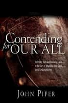 Contending for our all - Defending Truth And Treasuring Christ In The Lives Of Athanasius, John Owen And J. Gresham Machen ebook by JOHN PIPER
