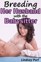 Breeding Her Husband with the Babysitter (teen bred menage impregnation) ebook by Lindsey Purl