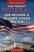 How to Write the Perfect Federal Job Resume & Resume Cover Letter ebook by Melanie Williamson