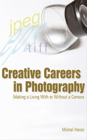 Creative Careers in Photography - Making a Living with or Without a Camera ebook by Michal Heron