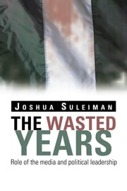 The Wasted Years - Role of the media and political leadership ebook by Joshua Suleiman