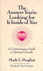 The Answer You're Looking for Is Inside of You - A Commonsense Guide to Spiritual Growth ebook by Mark L. Prophet, Elizabeth Clare Prophet