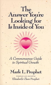 The Answer You're Looking for Is Inside of You - A Commonsense Guide to Spiritual Growth ebook by Mark L. Prophet,Elizabeth Clare Prophet