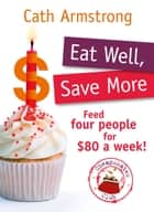Eat Well, Save More - Feed 4 people for $80 a week ebook by