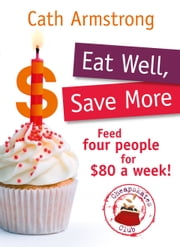 Eat Well, Save More: Feed 4 people for $80 a week ebook by Armstrong Cath