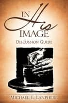 In His Image...Discovering Your God Given Personality Characteristics. Discussion Guide. ebook by Michael Lanphere