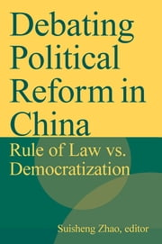 Debating Political Reform in China: Rule of Law vs. Democratization - Rule of Law vs. Democratization ebook by Suisheng Zhao