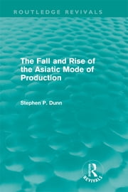 The Fall and Rise of the Asiatic Mode of Production (Routledge Revivals) ebook by Stephen P. Dunn