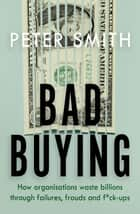 Bad Buying - How organisations waste billions through failures, frauds and f*ck-ups ebook by Peter Smith