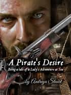A Pirate's Desire: Being a Tale of a Lady's Adventure at Sea ebook by Andreya Stuart