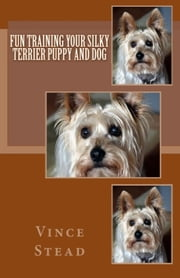 Fun Training your Silky Terrier Puppy and Dog ebook by Vince Stead