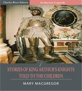 Stories of King Arthurs Knights Told to the Children (Illustrated Edition) ebook by Mary MacGregor