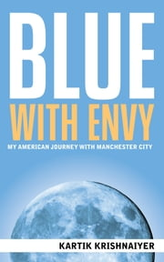 Blue With Envy: My American Journey With Manchester City ebook by Kartik Krishnaiyer