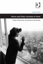 Towns and Cities: Function in Form - Urban Structures, Economics and Society ebook by Mr Julian Hart,Professor Matthew Carmona