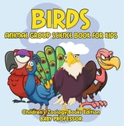 Birds: Animal Group Science Book For Kids | Children's Zoology Books Edition ebook by Baby Professor