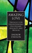 Amazing Love: Theology for Understanding Discipleship, Sexuality and Mission ebook by Andrew Davison