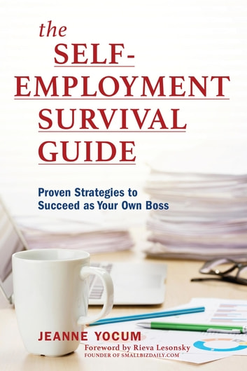 The Self-Employment Survival Guide - Proven Strategies to Succeed as Your Own Boss ebook by Jeanne Yocum