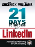 21 Days to Success with LinkedIn - Business Social Networking the Gnik Rowten Way ebook by Ron Sukenick, Ken Williams