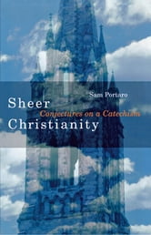 Sheer Christianity - Conjectures on a Catechism ebook by Sam Portaro