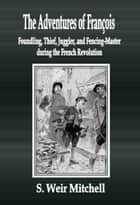 The Adventures of François Foundling, Thief, Juggler, and Fencing-Master during the French Revolution ebook by S. Weir Mitchell