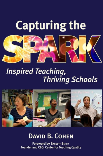Capturing the Spark: Inspired Teaching, Thriving Schools ebook by David B. Cohen