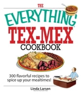 The Everything Tex-Mex Cookbook: 300 Flavorful Recipes to Spice Up Your Mealtimes! ebook by Linda Larsen