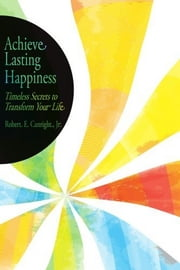 Achieve Lasting Happiness - Timeless Secrets to Transform Your Life ebook by Robert E. Canright, Jr.