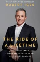 The Ride of a Lifetime - Lessons Learned from 15 Years as CEO of the Walt Disney Company ebook by Robert Iger