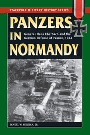 Panzers in Normandy - General Hans Eberbach and the German Defense of France, 1944 ebook by Samuel W. Mitcham