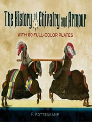 The History of Chivalry and Armour - With 60 Full-Color Plates ebook by Dr. F. Kottenkamp