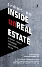 Inside Unreal Estate - A Journey through India's Most Controversial Sector ebook by Sushil Kumar Sayal