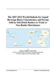 The 2007-2012 World Outlook for Liquid Beverage Bases, Concentrates, and Syrups Sold by Soft Drink Bottlers to Trade or Non-Bottler Distributors ebook by ICON Group International, Inc.