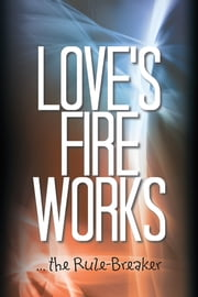 Love's Fire Works - … the Rule-Breaker ebook by Andrew Carey