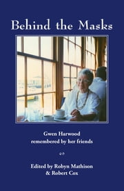 Behind the Masks: Gwen Harwood remembered by her friends ebook by Robyn Mathison, Robert Cox