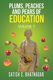 PLUMS, PEACHES and PEARS of EDUCATION - VOLUME I ebook by Satish C. Bhatnagar