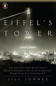 Eiffel's Tower - The Thrilling Story Behind Paris's Beloved Monument and the Extraordinary World's Fair That Introduced It ebook by Jill Jonnes