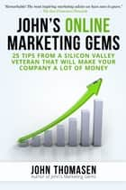 John's Online Marketing Gems: 25 Tips from a Silicon Valley Veteran that will Make Your Company a lot of Money ebook by John Thomasen