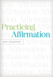 Practicing Affirmation (Foreword by John Piper): God-Centered Praise of Those Who Are Not God ebook by Sam Crabtree,John Piper