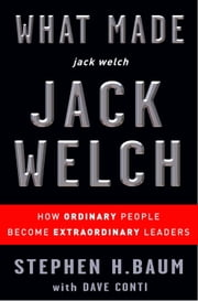 What Made jack welch JACK WELCH - How Ordinary People Become Extraordinary Leaders ebook by Stephen H. Baum,Dave Conti