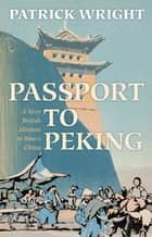 Passport to Peking - A Very British Mission to Mao's China ebook by Patrick Wright