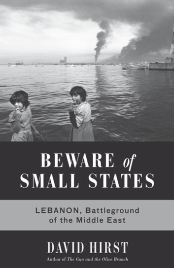 Beware of Small States - Lebanon, Battleground of the Middle East ebook by David Hirst