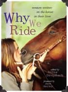 Why We Ride - Women Writers on the Horses in Their Lives ebook by Verna Dreisbach, Jane Smiley