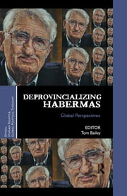 Deprovincializing Habermas - Global Perspectives ebook by Tom Bailey
