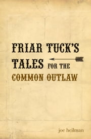 Friar Tuck's Tales For The Common Outlaw ebook by Joe Heilman