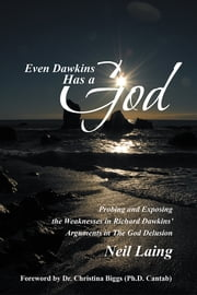Even Dawkins Has a God - Probing and exposing the weaknesses in Richard Dawkins' arguments in The God Delusion ebook by Neil Laing
