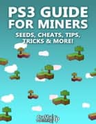 PS3 Guide for Miners - Seeds, Cheats, Tips, Tricks & More!: (An Unofficial Minecraft Book) ebook by Crafty Publishing