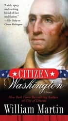Citizen Washington - A Novel ebook by William Martin