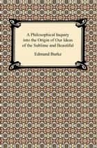 A Philosophical Inquiry into the Origin of Our Ideas of the Sublime and Beautiful ebook by Edmund Burke