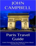 Paris Travel Guide: Learn Everything You Need to Know About Vacationing In Paris ebook by John Campbell