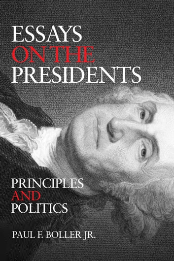 Essays on the Presidents - Principles and Politics ebook by Dr. Paul F. Boller Jr., Ph.D